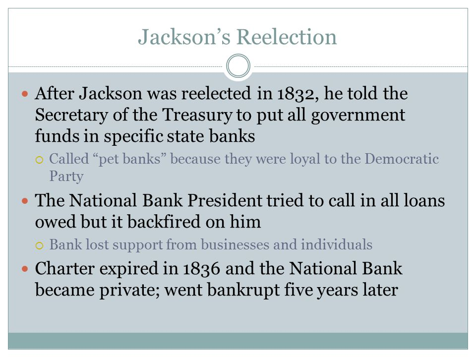 Jackson's Reelection After Jackson was reelected in 1832, he told the Secretary of the Treasury to put all government funds in specific state banks.