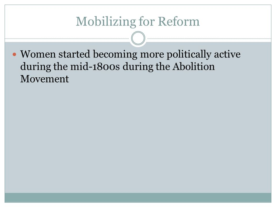 Mobilizing for Reform Women started becoming more politically active during the mid-1800s during the Abolition Movement.