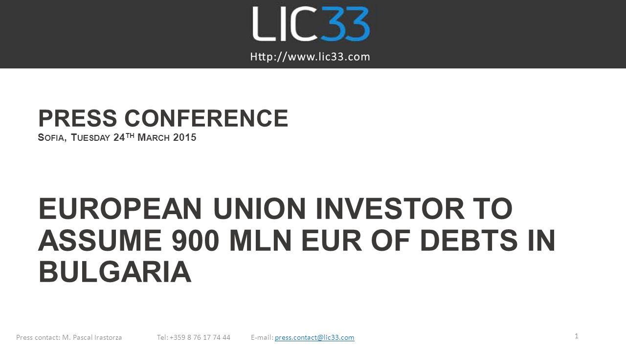 LIC33 PRESS CONFERENCE Sofia, Tuesday 24th March 2015 EUROPEAN UNION INVESTOR TO ASSUME 900 MLN EUR OF DEBTS IN BULGARIA