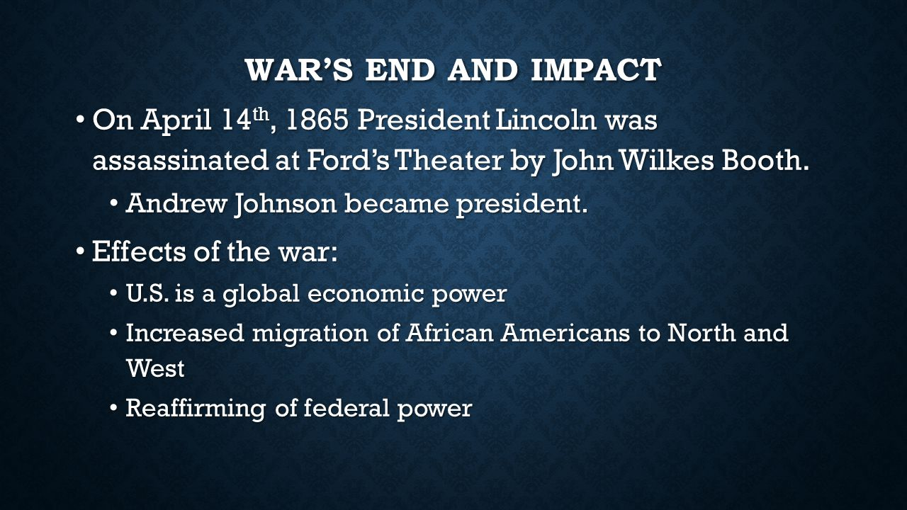 War's End and Impact On April 14th, 1865 President Lincoln was assassinated at Ford's Theater by John Wilkes Booth.