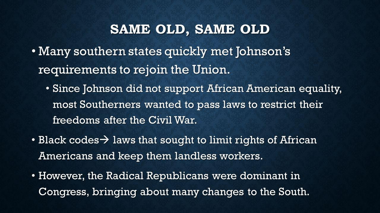 Same Old, Same old Many southern states quickly met Johnson's requirements to rejoin the Union.