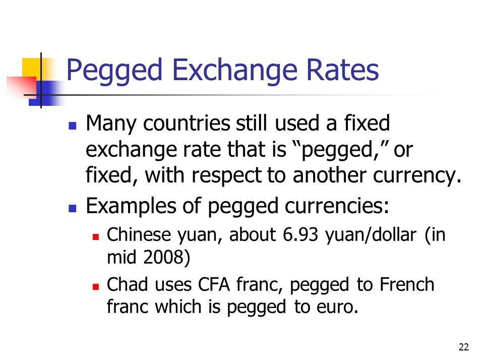 Pegged Exchange Rates Many countries still used a fixed exchange rate that is pegged, or fixed, with respect to another currency.