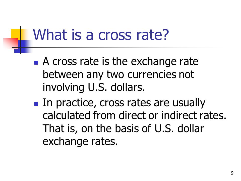What is a cross rate A cross rate is the exchange rate between any two currencies not involving U.S. dollars.