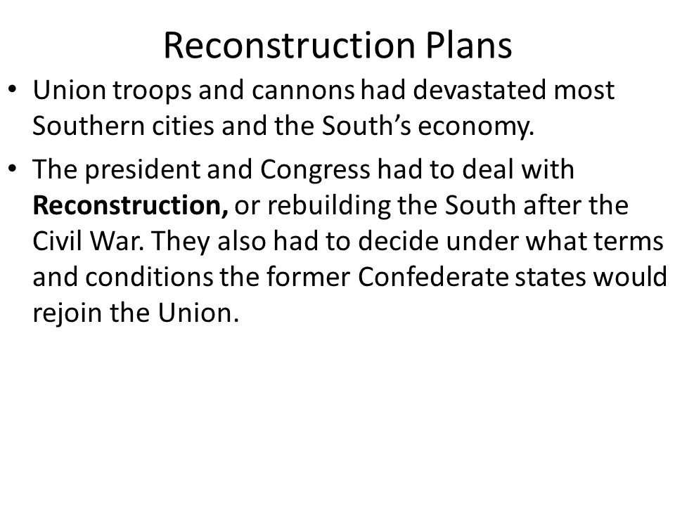 Reconstruction Plans Union troops and cannons had devastated most Southern cities and the South's economy.