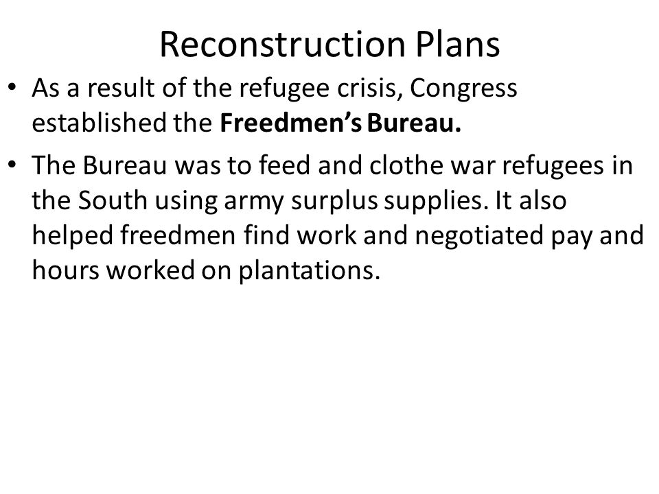 Reconstruction Plans As a result of the refugee crisis, Congress established the Freedmen's Bureau.