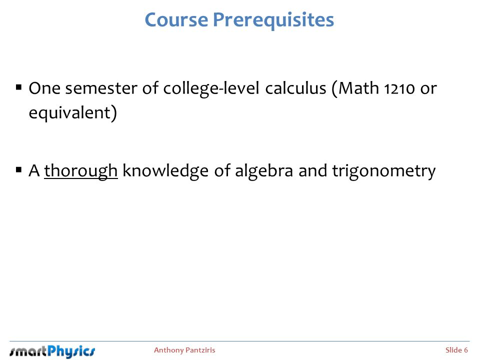 Course Prerequisites One semester of college-level calculus (Math 1210 or equivalent) A thorough knowledge of algebra and trigonometry.