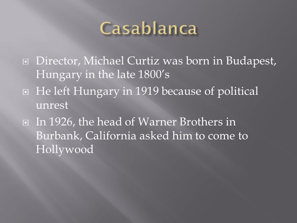 Casablanca Director, Michael Curtiz was born in Budapest, Hungary in the late 1800's. He left Hungary in 1919 because of political unrest.