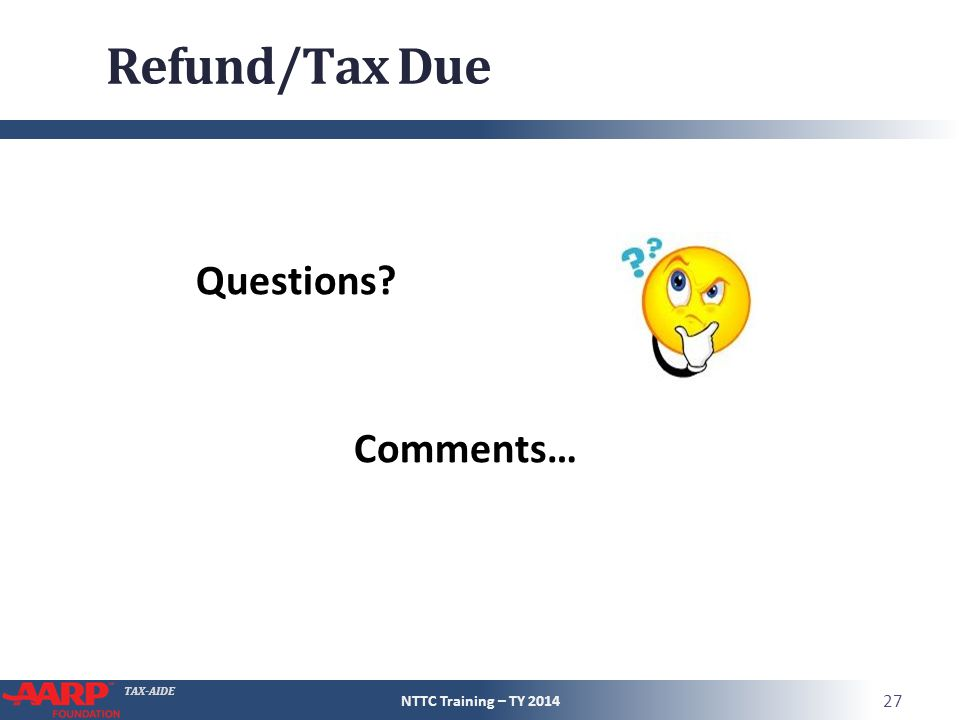 Refund/Tax Due Questions Comments… NTTC Training – TY 2014