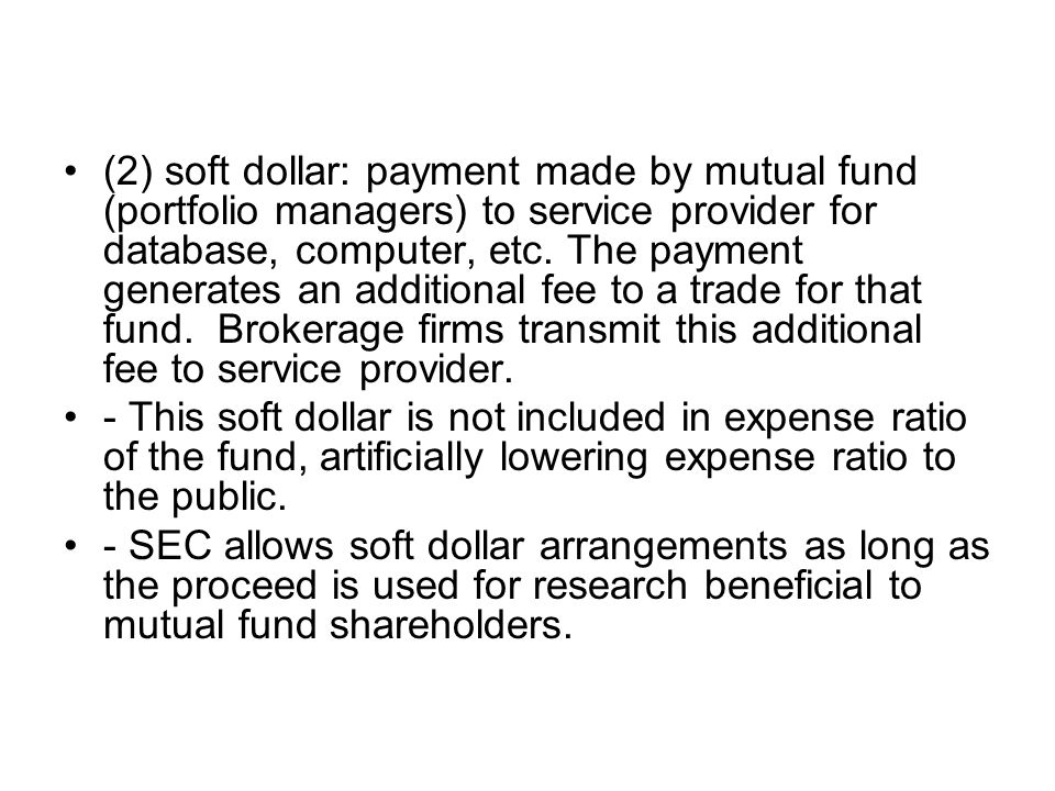 (2) soft dollar: payment made by mutual fund (portfolio managers) to service provider for database, computer, etc. The payment generates an additional fee to a trade for that fund. Brokerage firms transmit this additional fee to service provider.