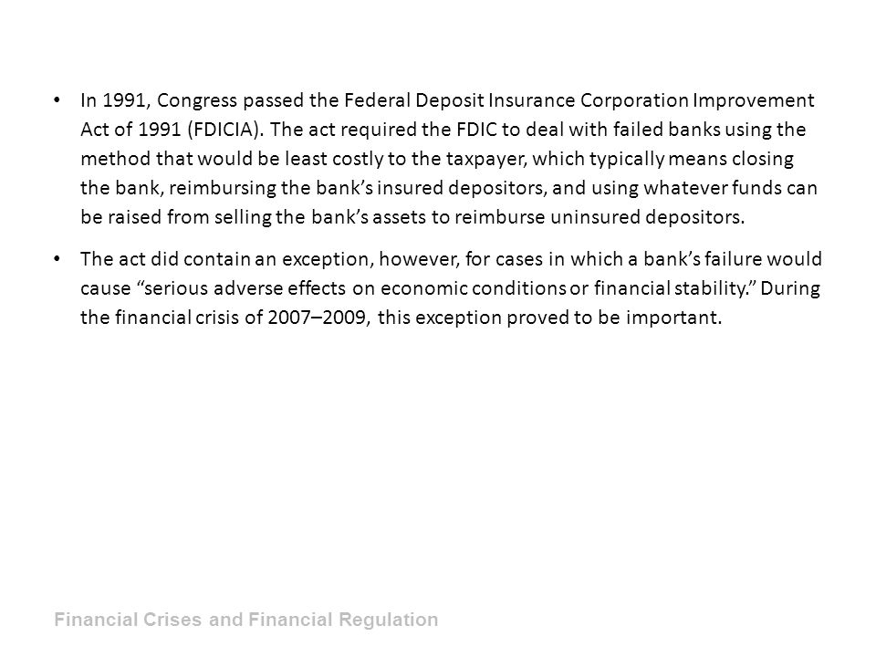 In 1991, Congress passed the Federal Deposit Insurance Corporation Improvement Act of 1991 (FDICIA). The act required the FDIC to deal with failed banks using the method that would be least costly to the taxpayer, which typically means closing the bank, reimbursing the bank's insured depositors, and using whatever funds can be raised from selling the bank's assets to reimburse uninsured depositors.