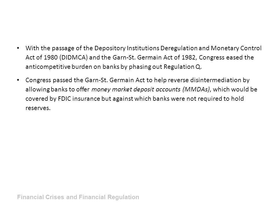 With the passage of the Depository Institutions Deregulation and Monetary Control Act of 1980 (DIDMCA) and the Garn-St. Germain Act of 1982, Congress eased the anticompetitive burden on banks by phasing out Regulation Q.