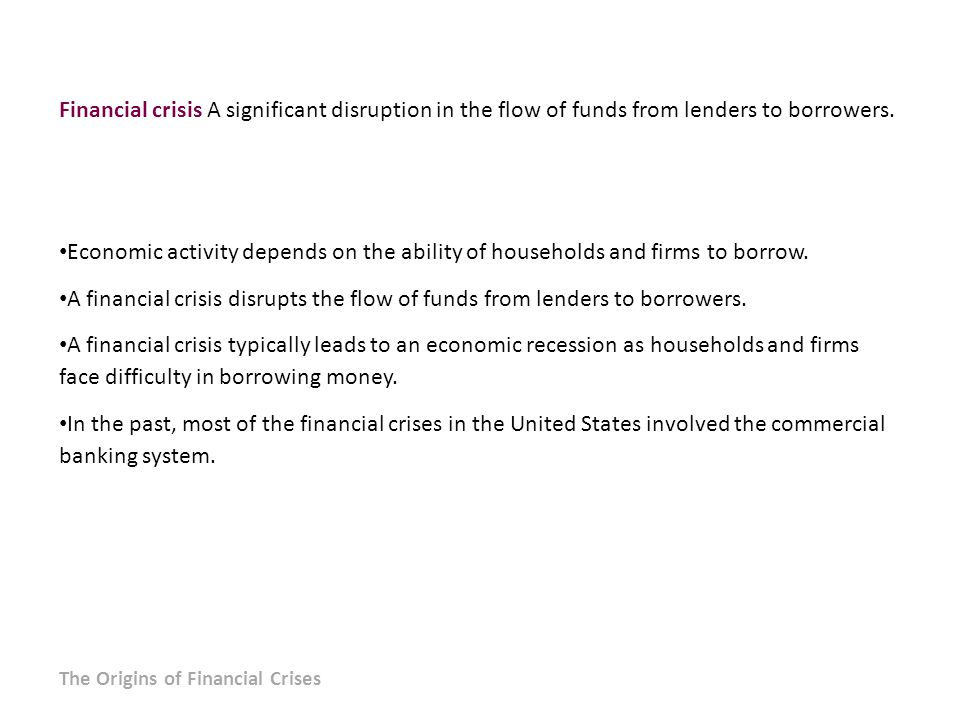 Financial crisis A significant disruption in the flow of funds from lenders to borrowers.