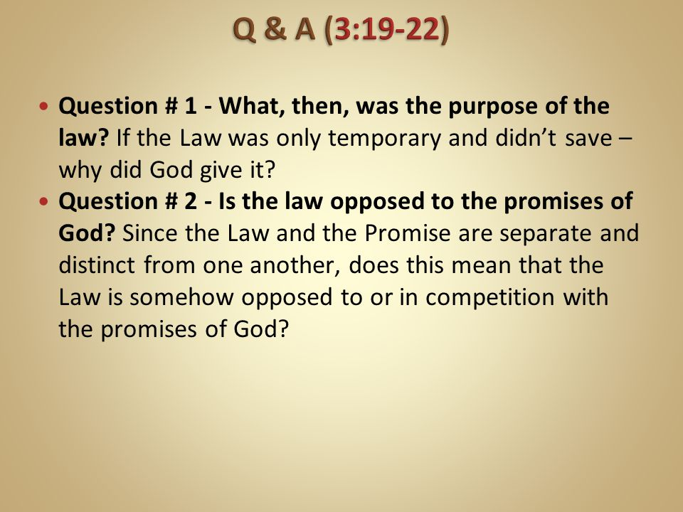 Q & A (3:19-22) Question # 1 - What, then, was the purpose of the law If the Law was only temporary and didn't save – why did God give it