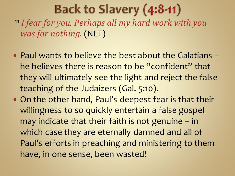 Back to Slavery (4:8-11) 11 I fear for you. Perhaps all my hard work with you was for nothing. (NLT)