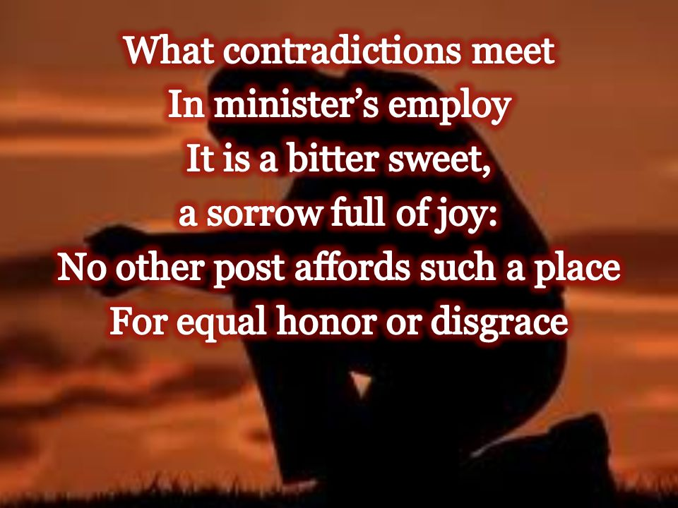 What contradictions meet In minister's employ It is a bitter sweet, a sorrow full of joy: No other post affords such a place For equal honor or disgrace