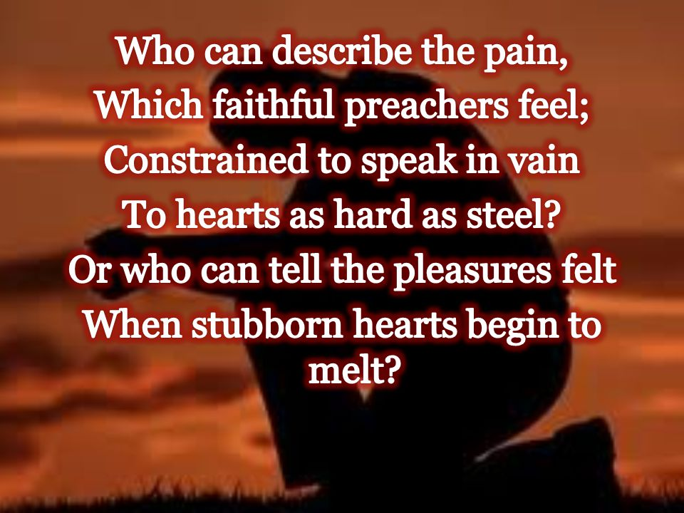 Who can describe the pain, Which faithful preachers feel; Constrained to speak in vain To hearts as hard as steel.