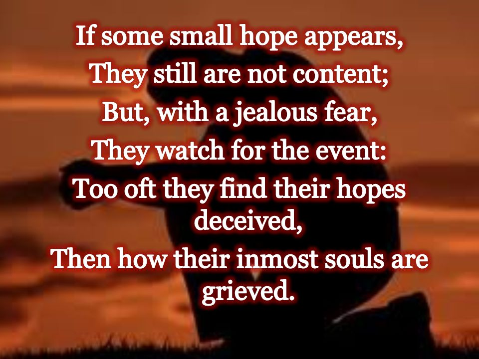 If some small hope appears, They still are not content; But, with a jealous fear, They watch for the event: Too oft they find their hopes deceived, Then how their inmost souls are grieved.