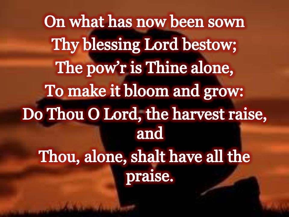 On what has now been sown Thy blessing Lord bestow; The pow'r is Thine alone, To make it bloom and grow: Do Thou O Lord, the harvest raise, and Thou, alone, shalt have all the praise.