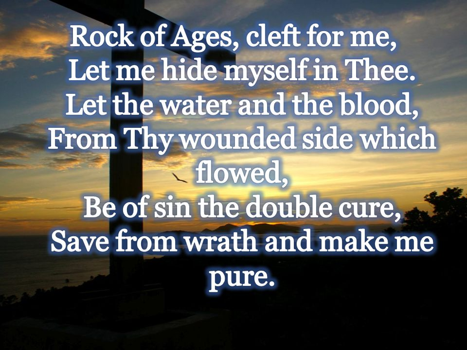 Rock of Ages, cleft for me, Let me hide myself in Thee