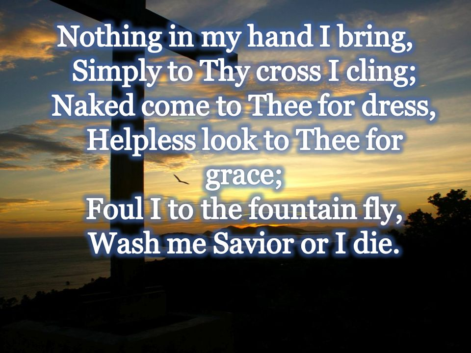 Nothing in my hand I bring, Simply to Thy cross I cling; Naked come to Thee for dress, Helpless look to Thee for grace; Foul I to the fountain fly, Wash me Savior or I die.