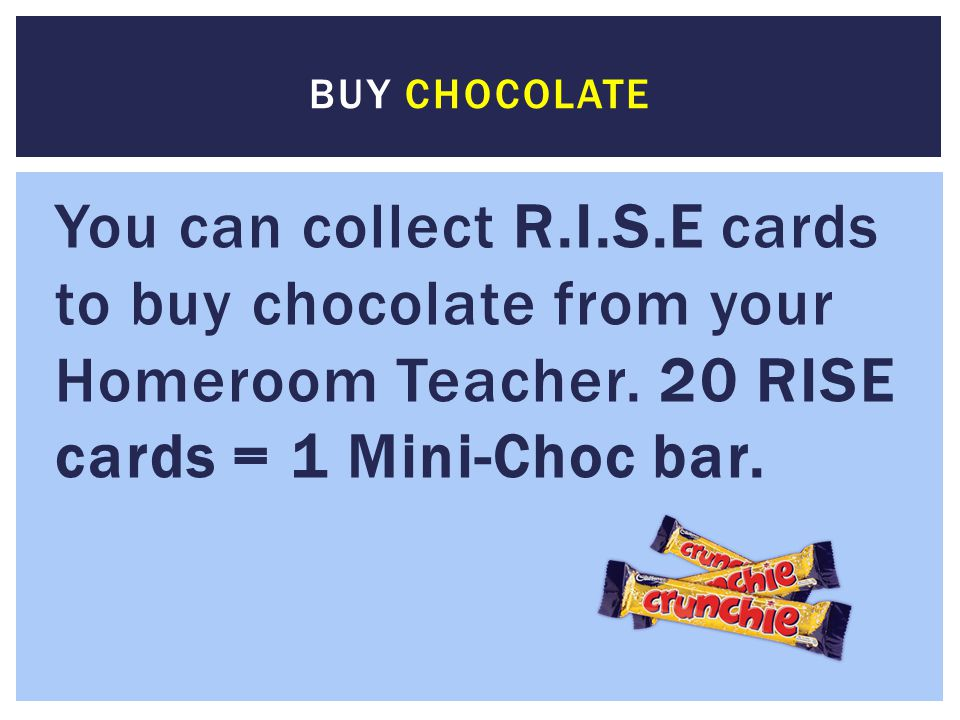 Buy chocolate You can collect R.I.S.E cards to buy chocolate from your Homeroom Teacher.