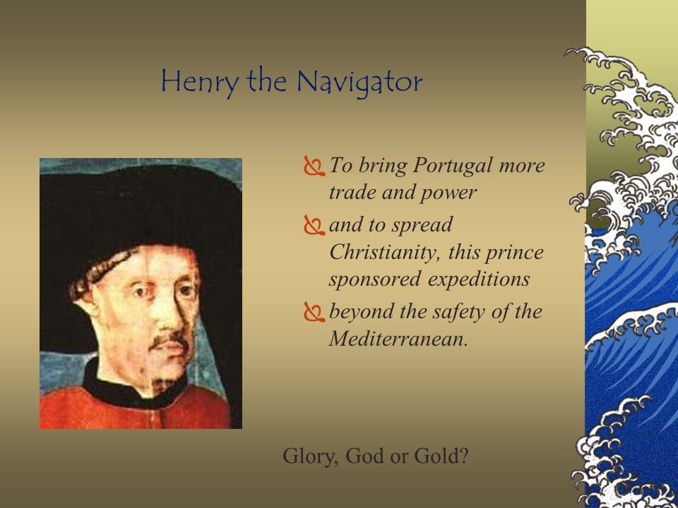 Henry the Navigator To bring Portugal more trade and power
