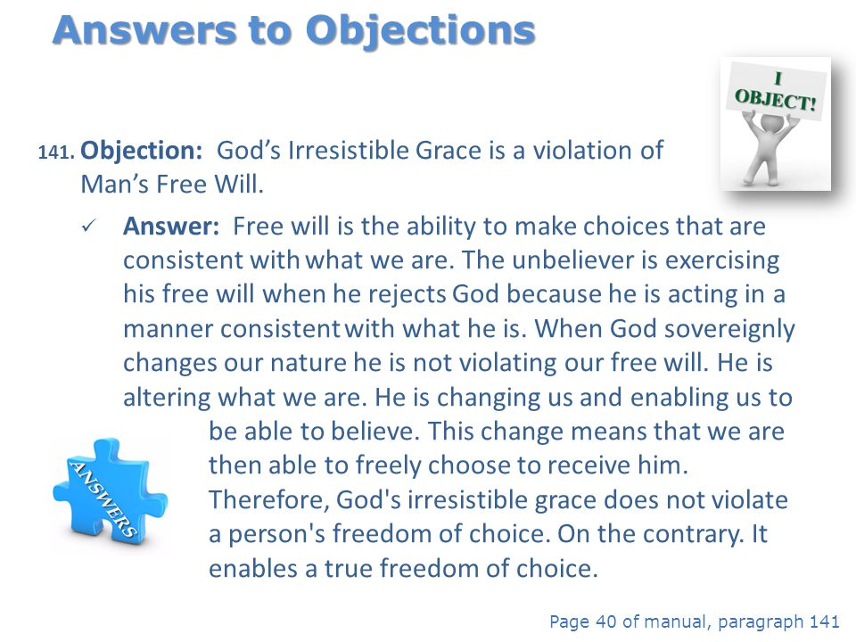 Answers to Objections Objection: God's Irresistible Grace is a violation of Man's Free Will.