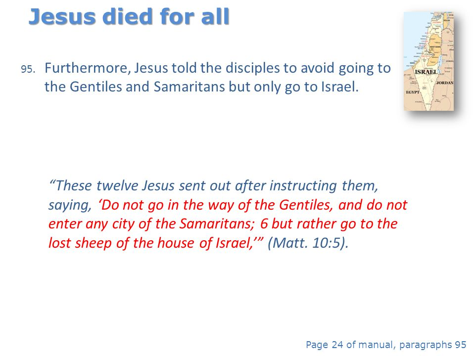 Jesus died for all Furthermore, Jesus told the disciples to avoid going to the Gentiles and Samaritans but only go to Israel.