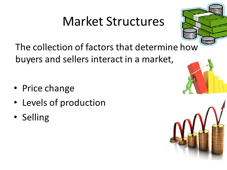 Market Structures The collection of factors that determine how buyers and sellers interact in a market,