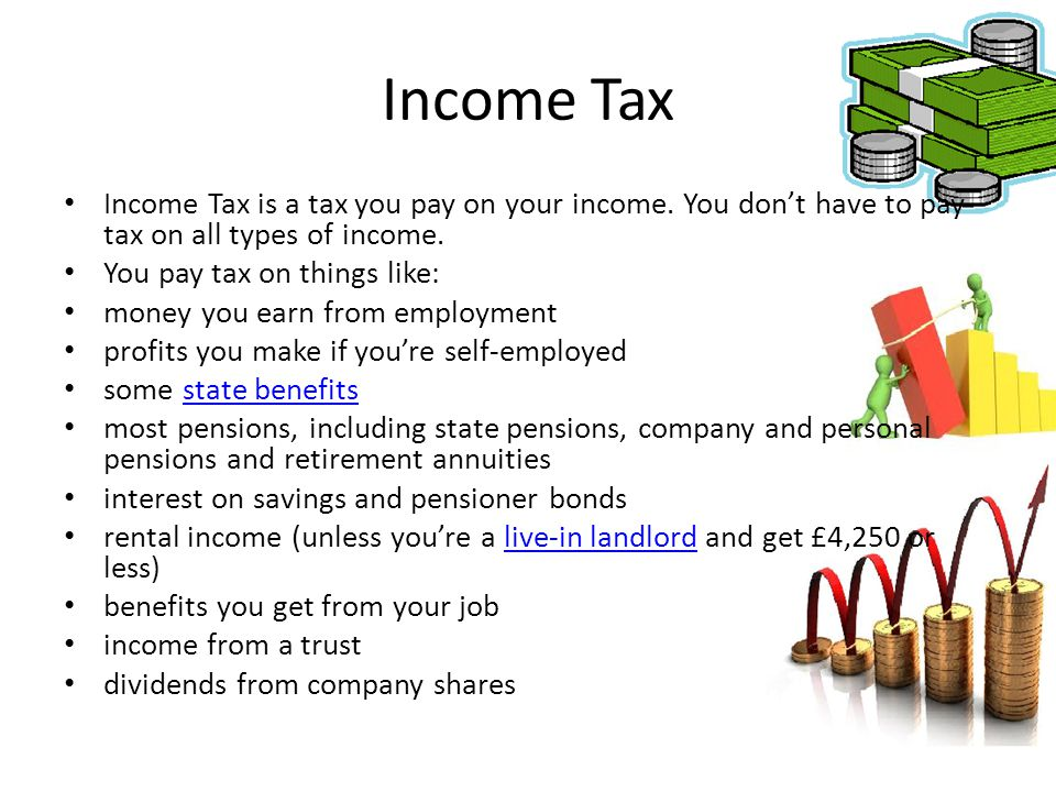 Income Tax Income Tax is a tax you pay on your income. You don't have to pay tax on all types of income.