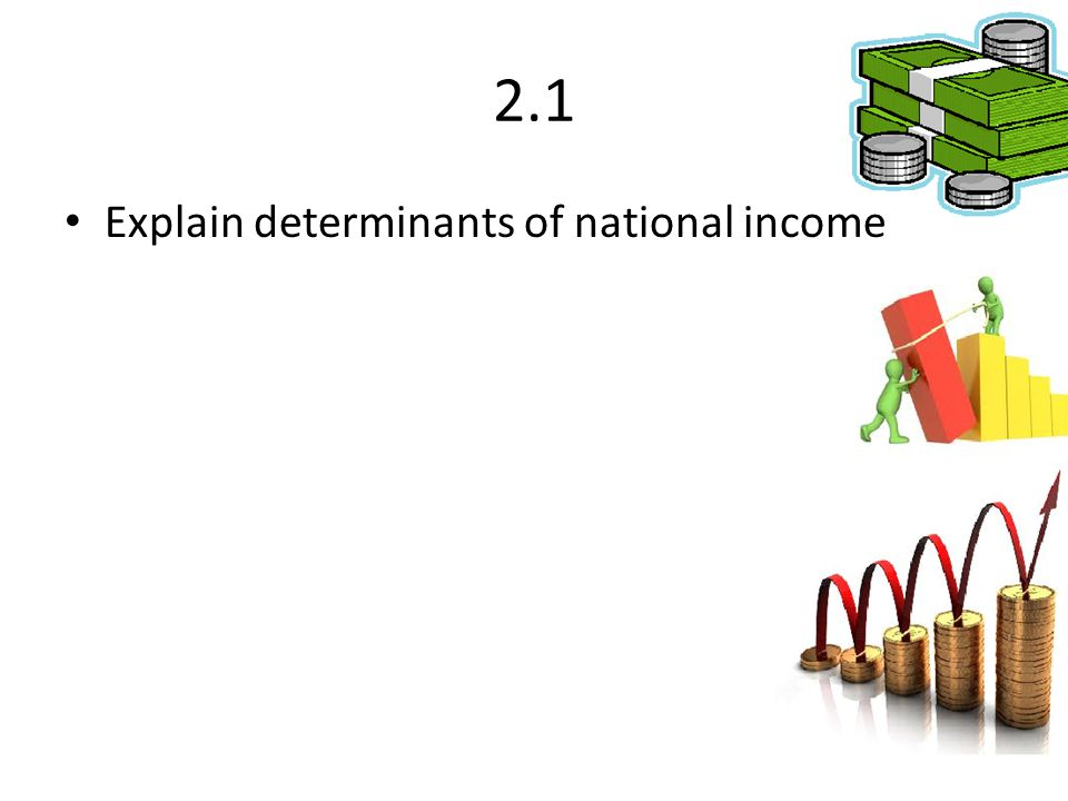2.1 Explain determinants of national income