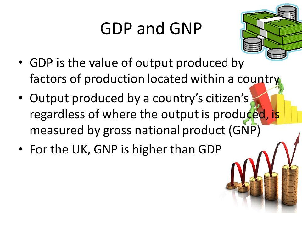 GDP and GNP GDP is the value of output produced by factors of production located within a country.