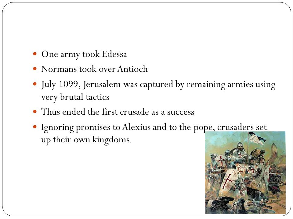 One army took Edessa Normans took over Antioch. July 1099, Jerusalem was captured by remaining armies using very brutal tactics.