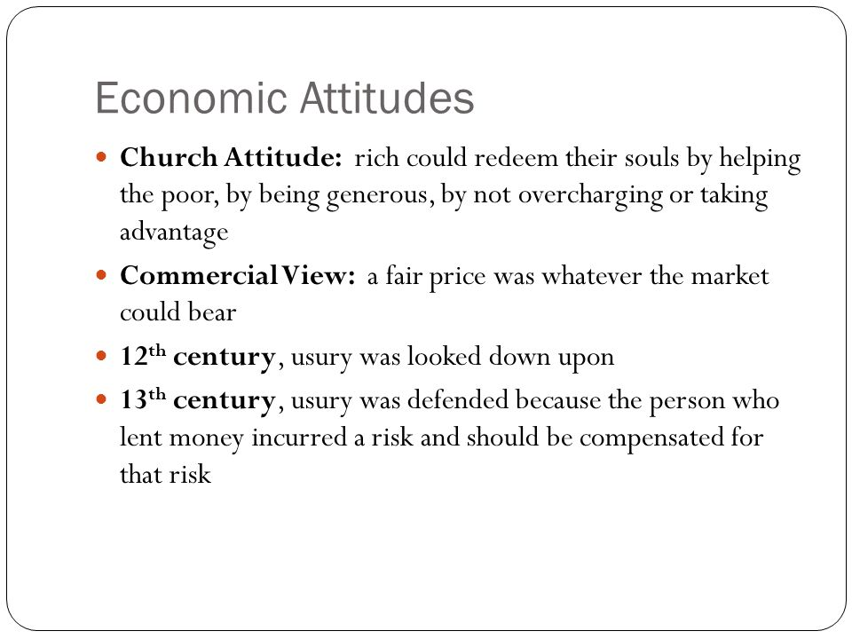 Economic Attitudes Church Attitude: rich could redeem their souls by helping the poor, by being generous, by not overcharging or taking advantage.