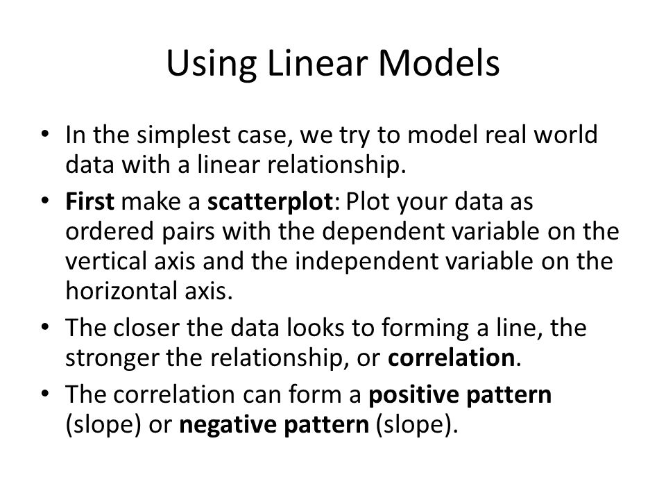 Using Linear Models In the simplest case, we try to model real world data with a linear relationship.