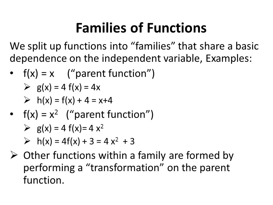 Families of Functions We split up functions into families that share a basic dependence on the independent variable, Examples: