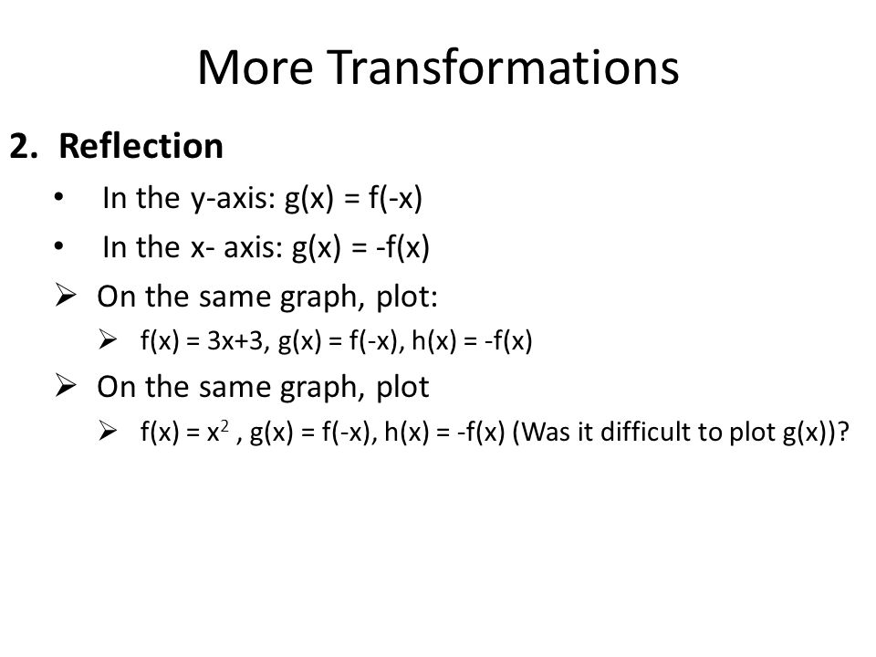 More Transformations Reflection In the y-axis: g(x) = f(-x)