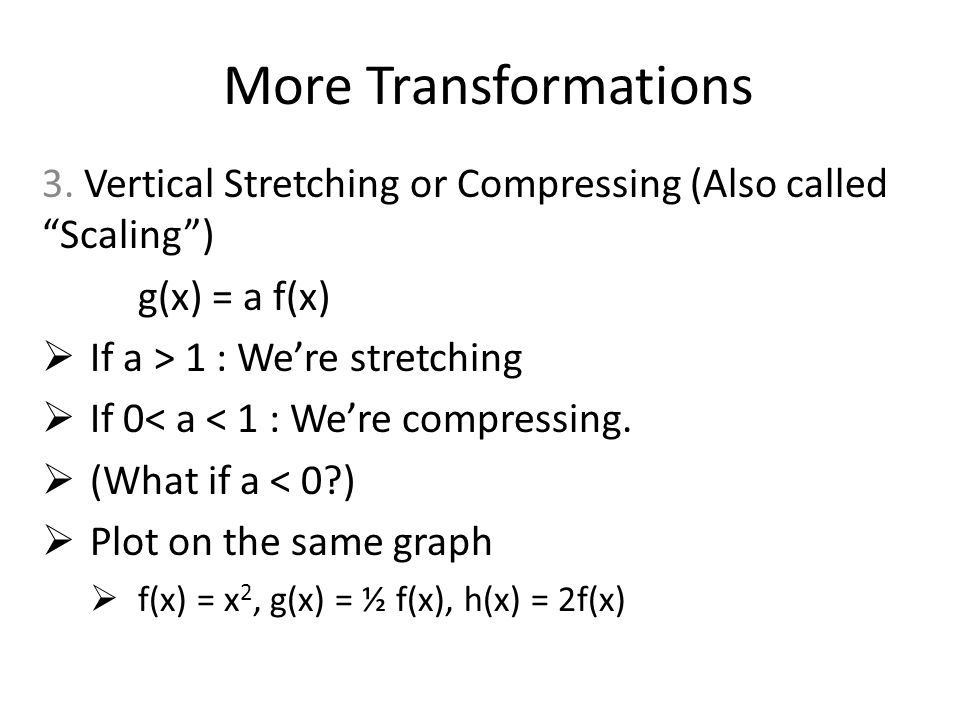More Transformations 3. Vertical Stretching or Compressing (Also called Scaling ) g(x) = a f(x) If a > 1 : We're stretching.