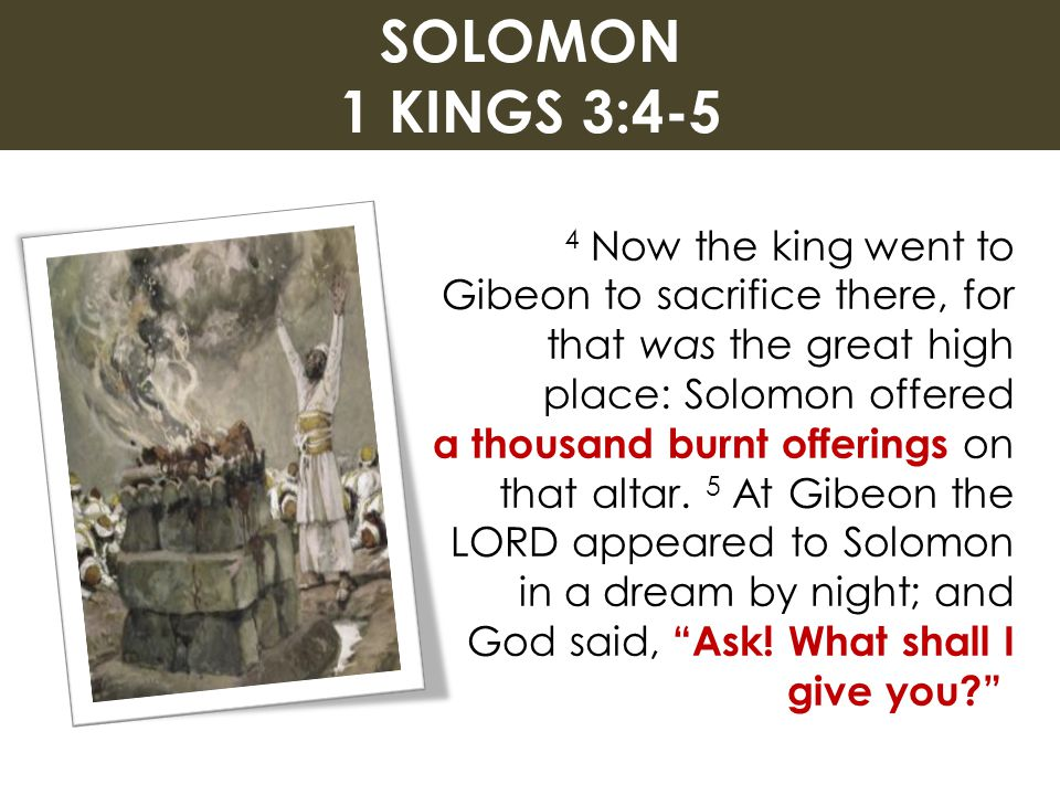 SOLOMON 1 KINGS 3:4-5 4 Now the king went to Gibeon to sacrifice there, for that was the great high place: Solomon offered.