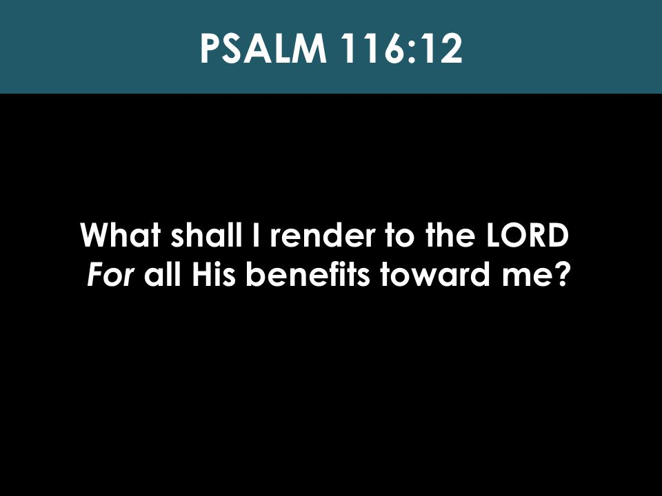 What shall I render to the LORD For all His benefits toward me