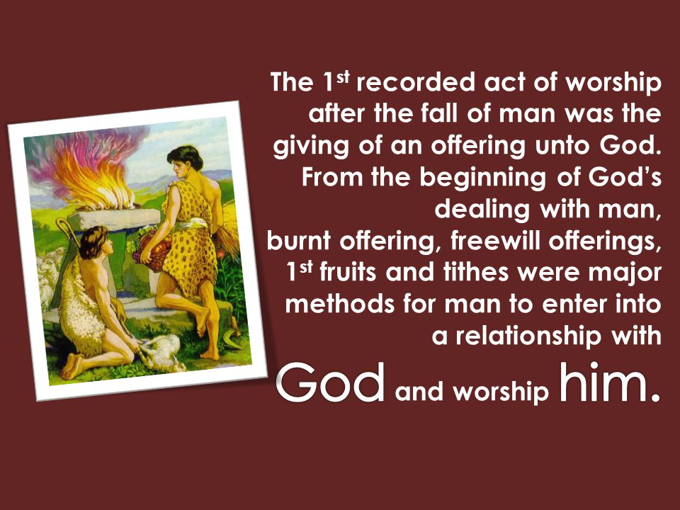 The 1st recorded act of worship after the fall of man was the giving of an offering unto God. From the beginning of God's dealing with man,