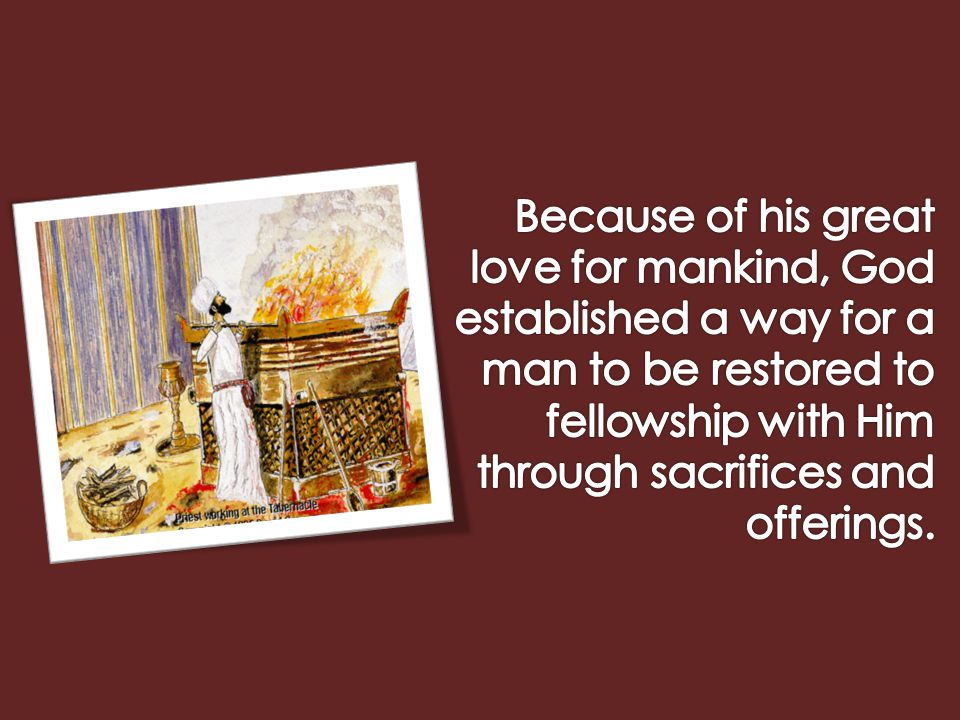 Because of his great love for mankind, God established a way for a man to be restored to fellowship with Him through sacrifices and offerings.