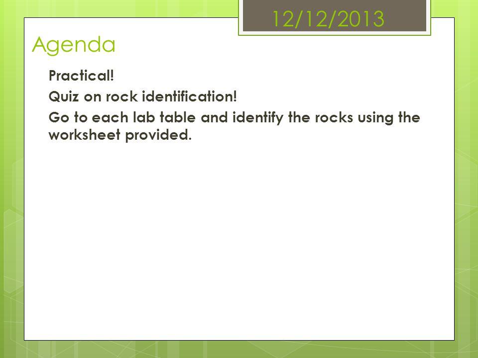 12/12/2013 Agenda Practical. Quiz on rock identification.