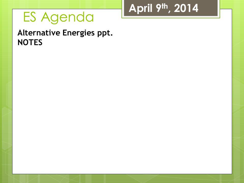 April 9th, 2014 ES Agenda Alternative Energies ppt. NOTES