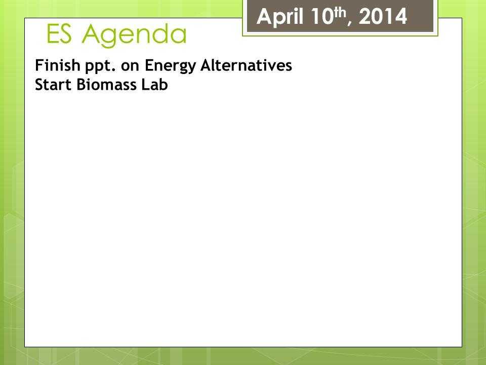 ES Agenda April 10th, 2014 Finish ppt. on Energy Alternatives