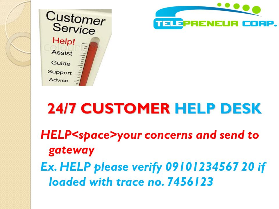24/7 CUSTOMER HELP DESK HELP<space>your concerns and send to gateway Ex.