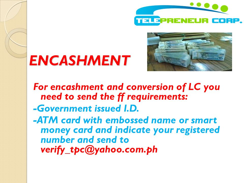 ENCASHMENT For encashment and conversion of LC you need to send the ff requirements: -Government issued I.D.