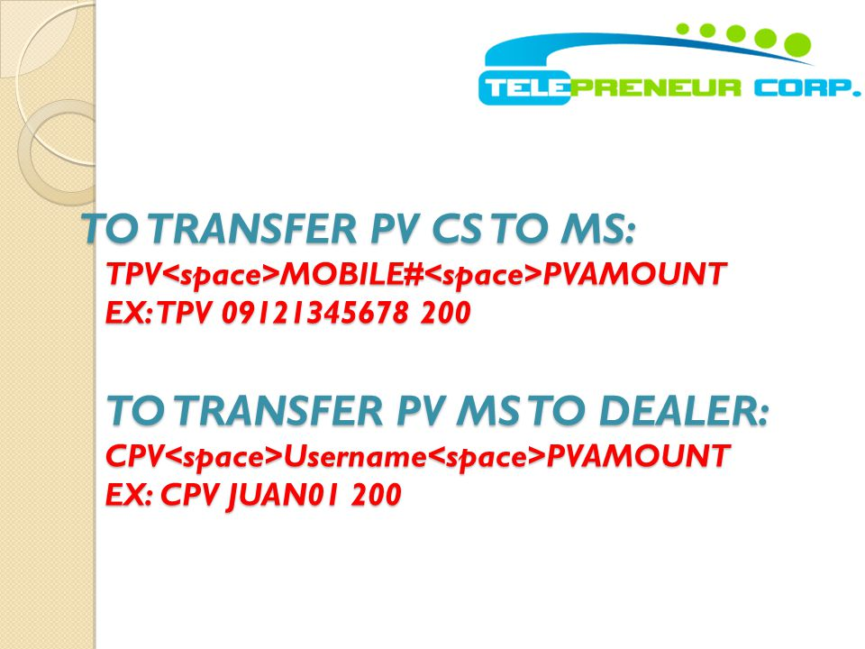 TO TRANSFER PV CS TO MS: TPV<space>MOBILE#<space>PVAMOUNT EX: TPV 09121345678 200 TO TRANSFER PV MS TO DEALER: CPV<space>Username<space>PVAMOUNT EX: CPV JUAN01 200