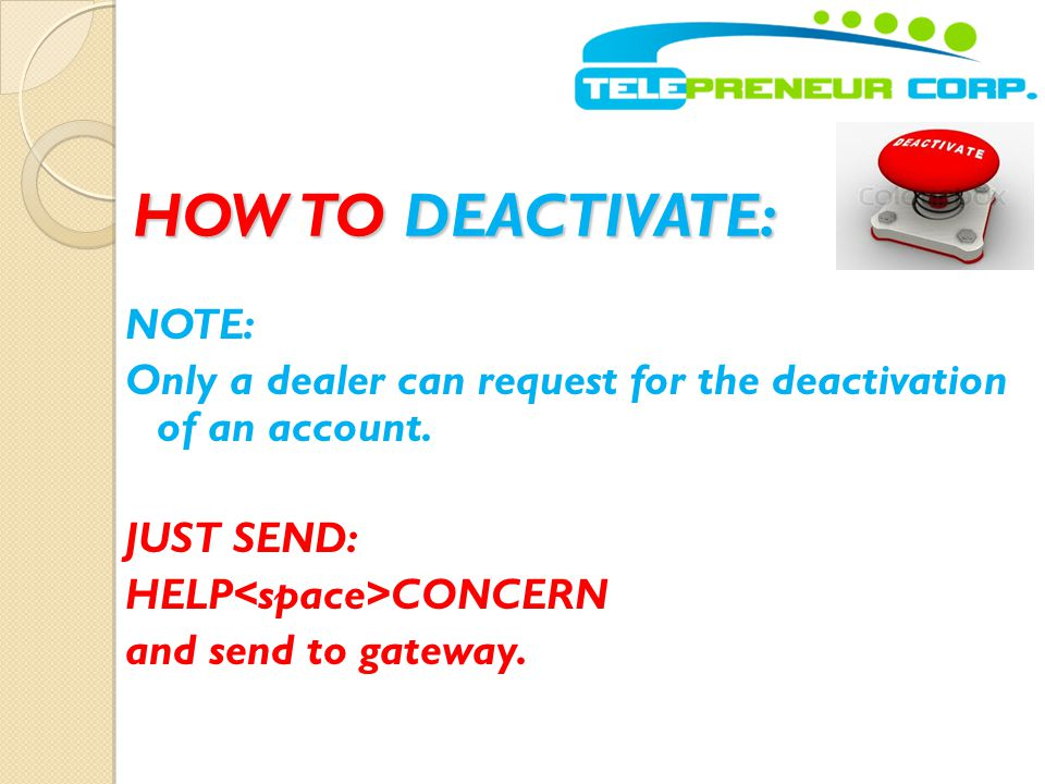 HOW TO DEACTIVATE: NOTE: Only a dealer can request for the deactivation of an account.
