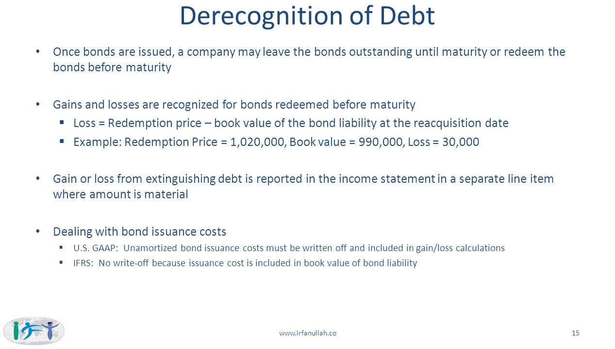 Derecognition of Debt Once bonds are issued, a company may leave the bonds outstanding until maturity or redeem the bonds before maturity.